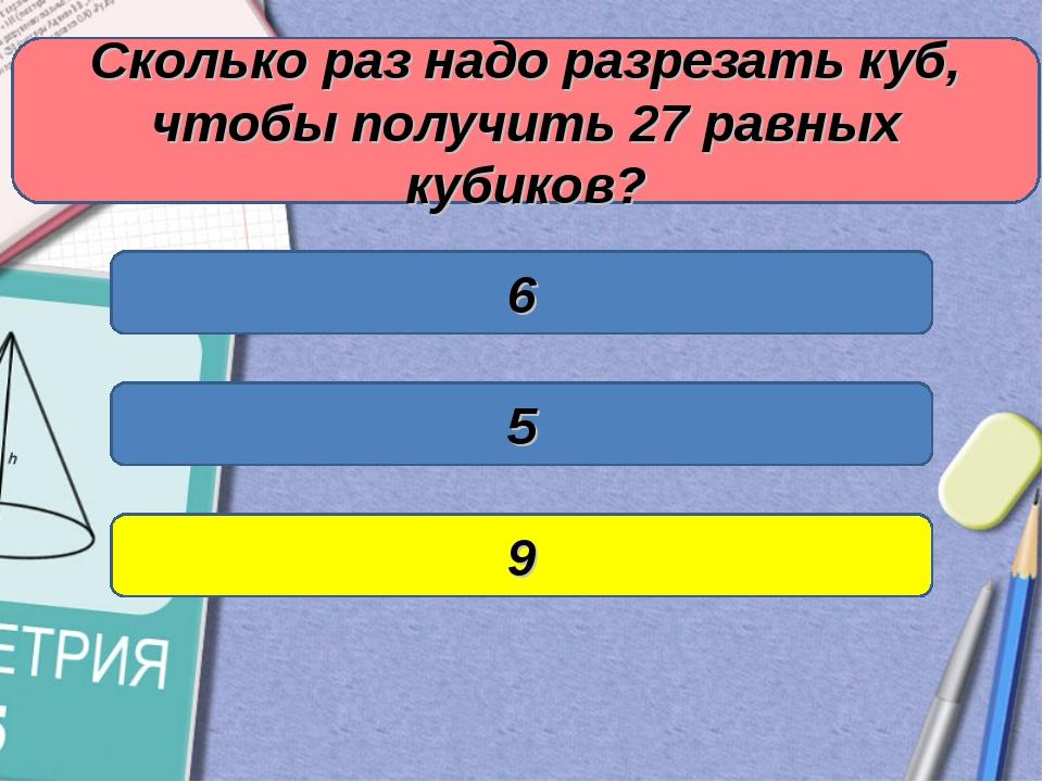 Сколько раз надо разрезать куб, чтобы получить 27 равных кубиков? 6 5 9