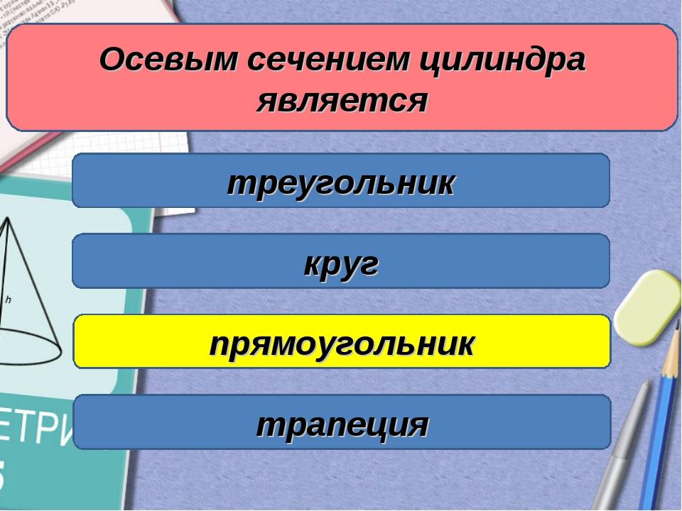 Осевым сечением цилиндра является треугольник круг прямоугольник трапеция