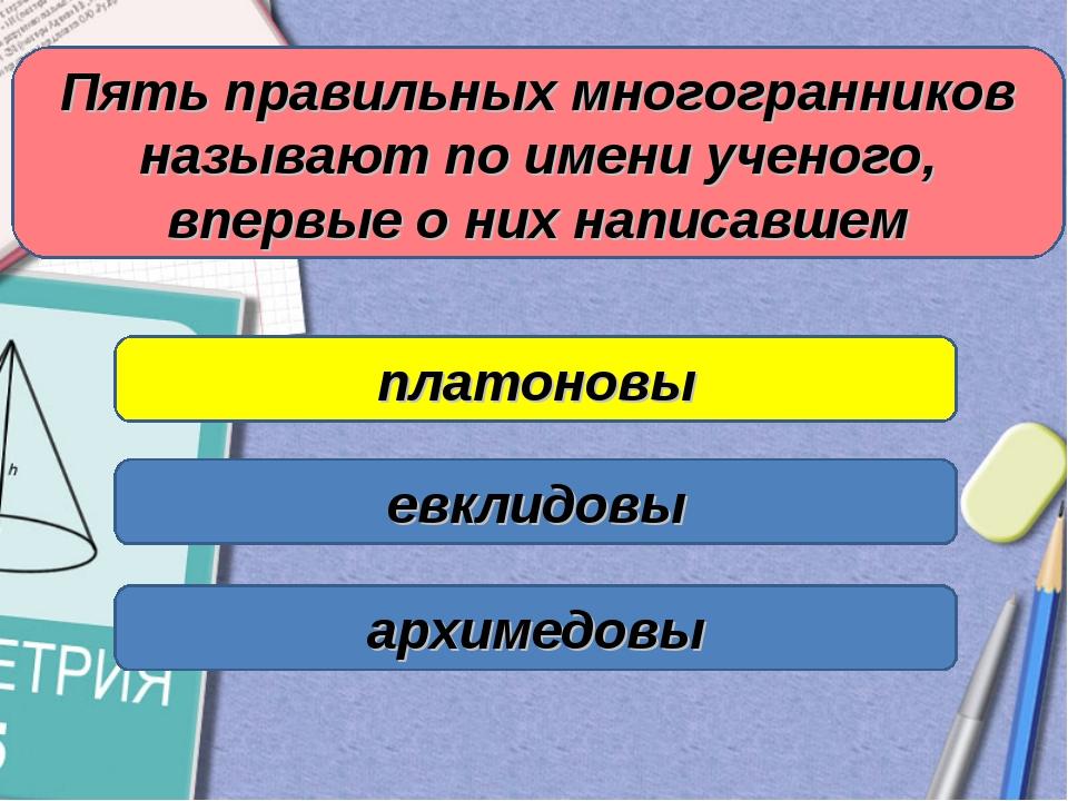 Пять правильных многогранников называют по имени ученого, впервые о них напис...