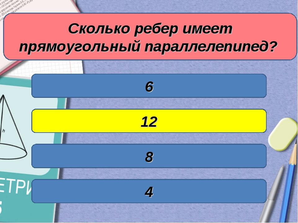 Сколько ребер имеет прямоугольный параллелепипед? 6 12 8 4