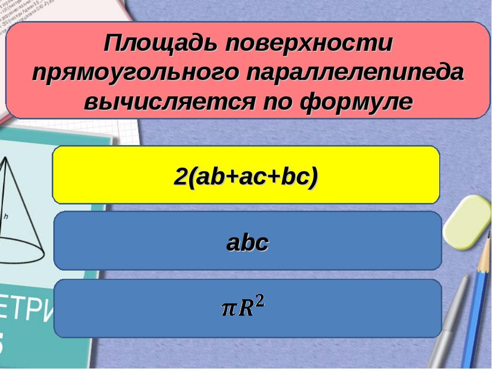 Площадь поверхности прямоугольного параллелепипеда вычисляется по формуле abc...