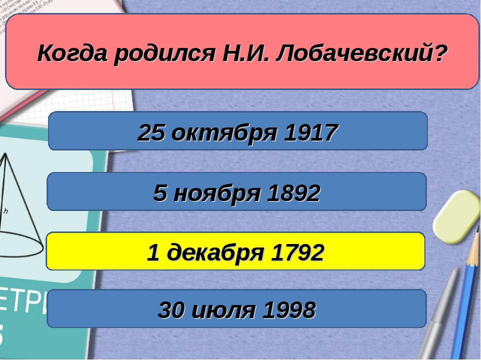 Когда родился Н.И. Лобачевский? 1 декабря 1792 5 ноября 1892 25 октября 1917...
