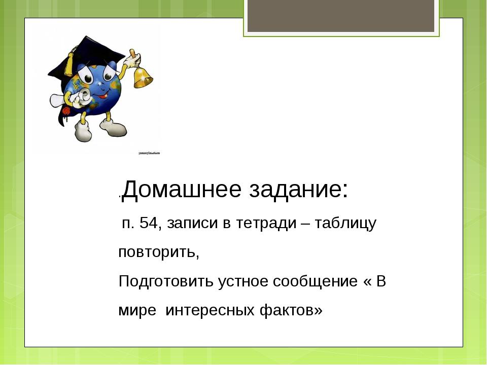 .Домашнее задание: п. 54, записи в тетради – таблицу повторить, Подготовить у...