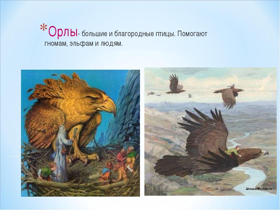 Орлы- большие и благородные птицы. Помогают гномам, эльфам и людям.