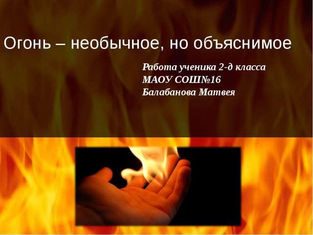 Огонь – необычное, но объяснимое Работа ученика 2-д класса МАОУ СОШ№16 Балаба...