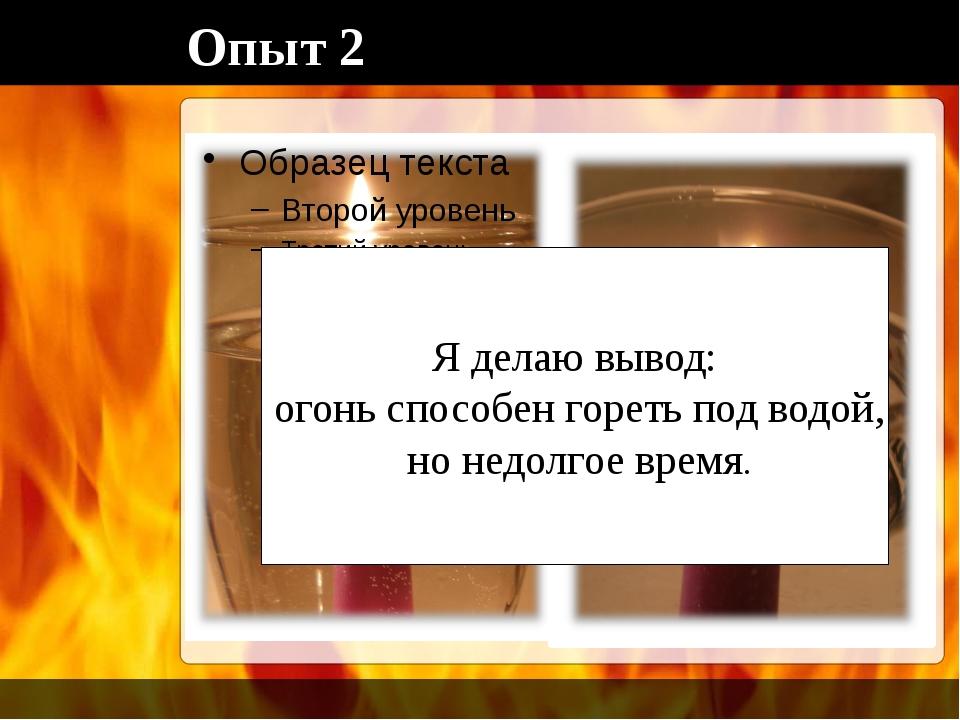 Опыт 2 Я делаю вывод: огонь способен гореть под водой, но недолгое время.