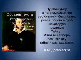 Пушкин умер в полном развитии своих сил и, бесспорно, унес с собою в гроб нек