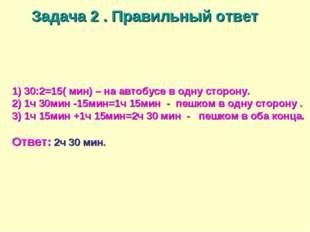 1) 30:2=15( мин) – на автобусе в одну сторону. 2) 1ч 30мин -15мин=1ч 15мин -