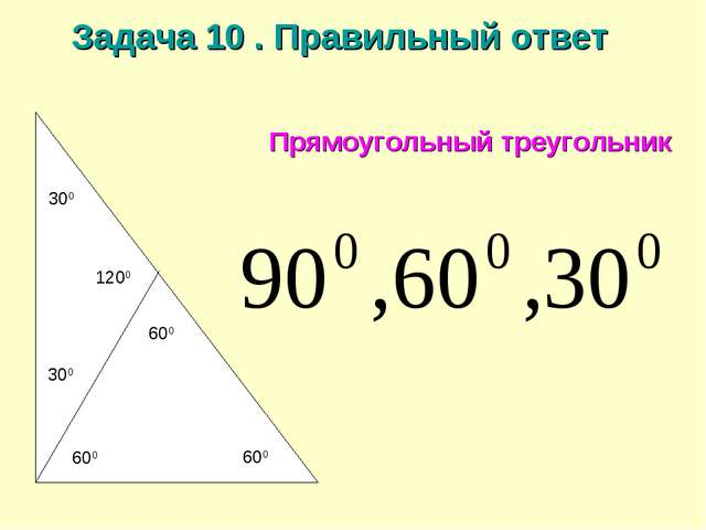 Задача 10 . Правильный ответ Прямоугольный треугольник 300 600 600 600 300 1200