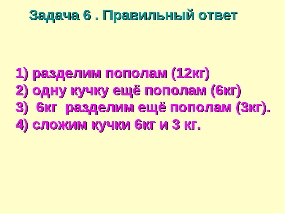 Задача 6 . Правильный ответ 1) разделим пополам (12кг) 2) одну кучку ещё попо...
