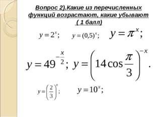 Вопрос 2).Какие из перечисленных функций возрастают, какие убывают ( 1 балл)