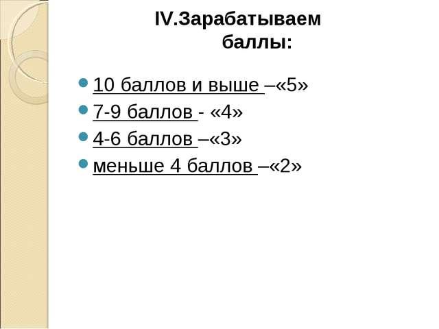IV.Зарабатываем баллы: 10 баллов и выше –«5» 7-9 баллов - «4» 4-6 баллов –«3»...