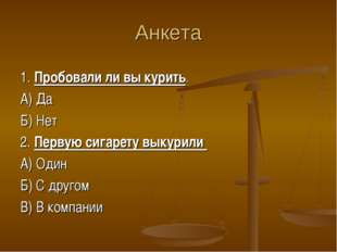 Анкета 1. Пробовали ли вы курить. А) Да Б) Нет 2. Первую сигарету выкурили А)