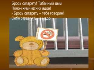 Брось сигарету! Табачный дым Полон химических ядов! - Брось сигарету – тебе г