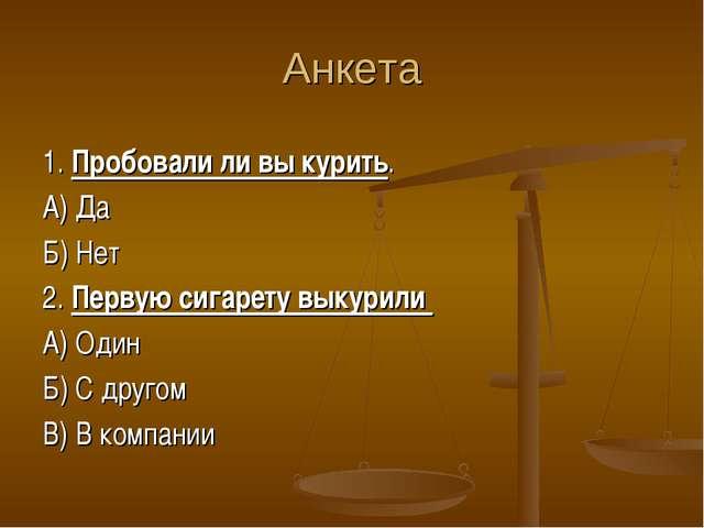 Анкета 1. Пробовали ли вы курить. А) Да Б) Нет 2. Первую сигарету выкурили А)...