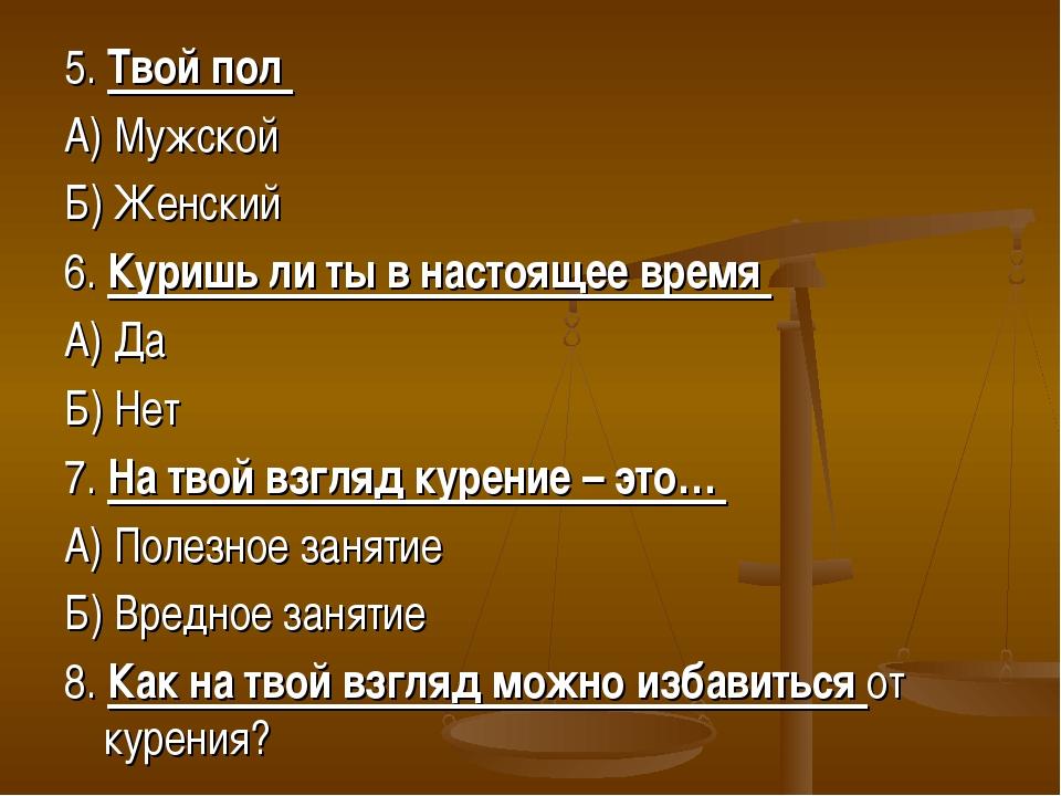 5. Твой пол А) Мужской Б) Женский 6. Куришь ли ты в настоящее время А) Да Б)...