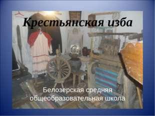 Крестьянская изба Белозерская средняя общеобразовательная школа