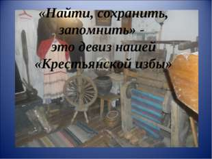«Найти, сохранить, запомнить» - это девиз нашей «Крестьянской избы»