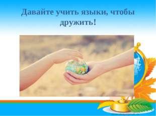 Давайте учить языки, чтобы дружить!