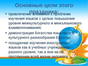 Основные цели этого праздника: привлечение внимания к проблеме изучения языко
