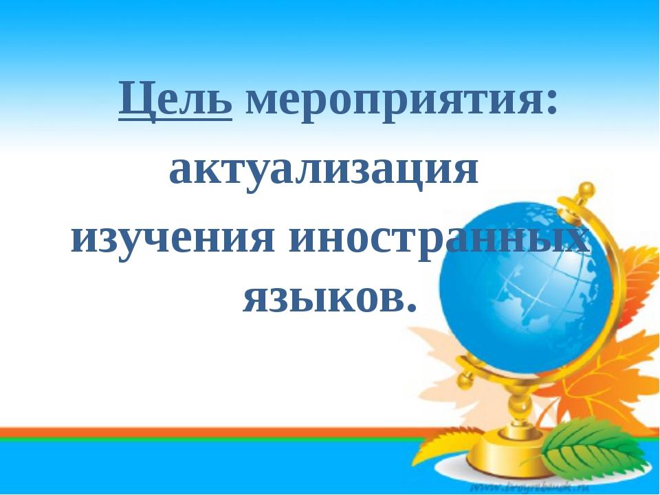 Цель мероприятия: актуализация изучения иностранных языков.