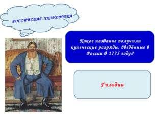 Гильдии Какое название получили купеческие разряды, введённые в России в 1775