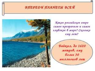Байкал, до 1620 метров, ему более 30 миллионов лет ВПЕРЕДИ ПЛАНЕТЫ ВСЕЙ Какое