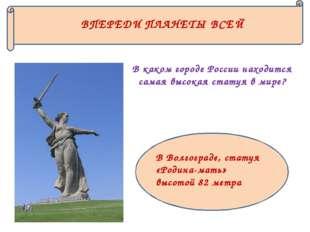 ВПЕРЕДИ ПЛАНЕТЫ ВСЕЙ В каком городе России находится самая высокая статуя в м