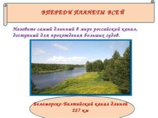 ВПЕРЕДИ ПЛАНЕТЫ ВСЕЙ Назовите самый длинный в мире российский канал, доступны