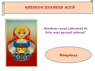 Матрёшка ВПЕРЕДИ ПЛАНЕТЫ ВСЕЙ Назовите самый известный во всём мире русский с