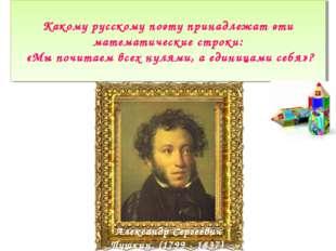 Какому русскому поэту принадлежат эти математические строки: «Мы почитаем все