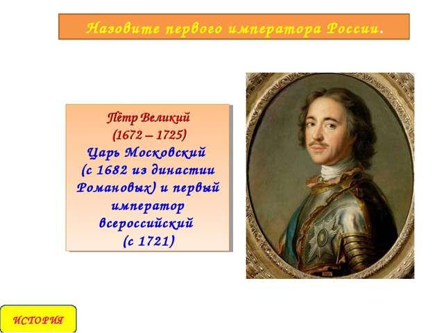 Назовите первого императора России. Пётр Великий (1672 – 1725) Царь Московски...