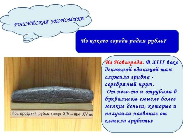 РОССИЙСКАЯ ЭКОНОМИКА Из какого города родом рубль? Из Новгорода. В XIII веке...