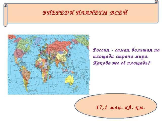 ВПЕРЕДИ ПЛАНЕТЫ ВСЕЙ Россия - самая большая по площади страна мира. Какова же...