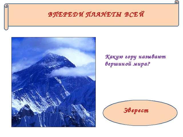 ВПЕРЕДИ ПЛАНЕТЫ ВСЕЙ Какую гору называют вершиной мира? Эверест