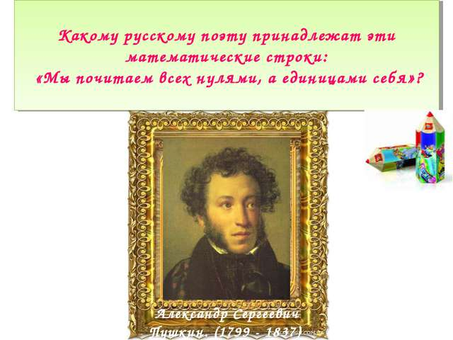 Какому русскому поэту принадлежат эти математические строки: «Мы почитаем все...