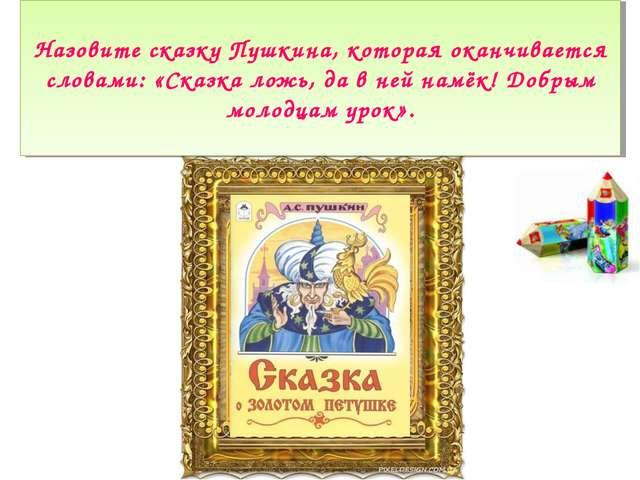 Назовите сказку Пушкина, которая оканчивается словами: «Сказка ложь, да в ней...