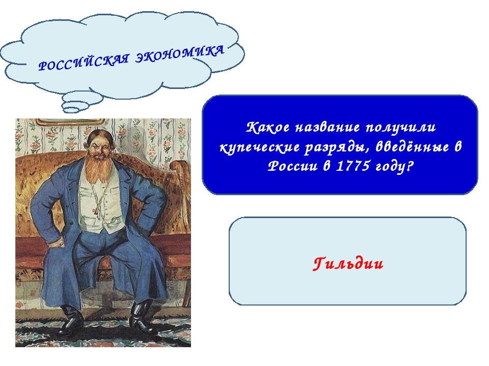 Гильдии Какое название получили купеческие разряды, введённые в России в 1775...