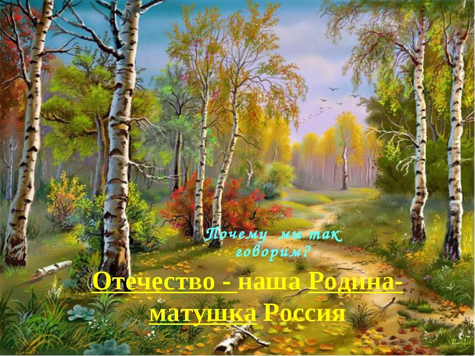 Отечество - наша Родина-матушка Россия Почему мы так говорим?