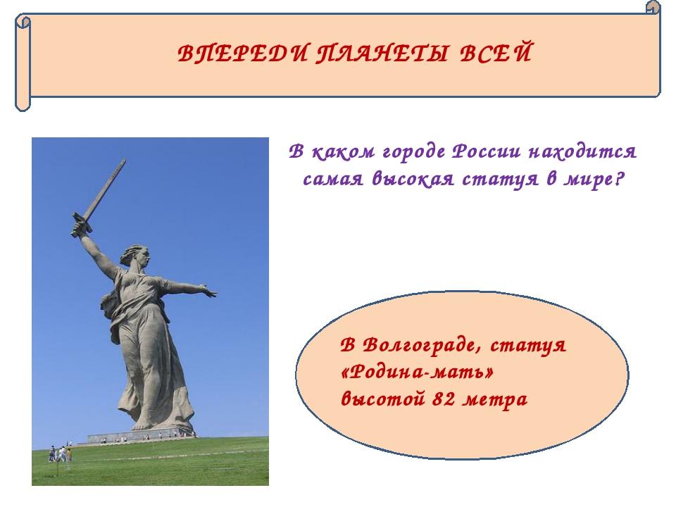 ВПЕРЕДИ ПЛАНЕТЫ ВСЕЙ В каком городе России находится самая высокая статуя в м...
