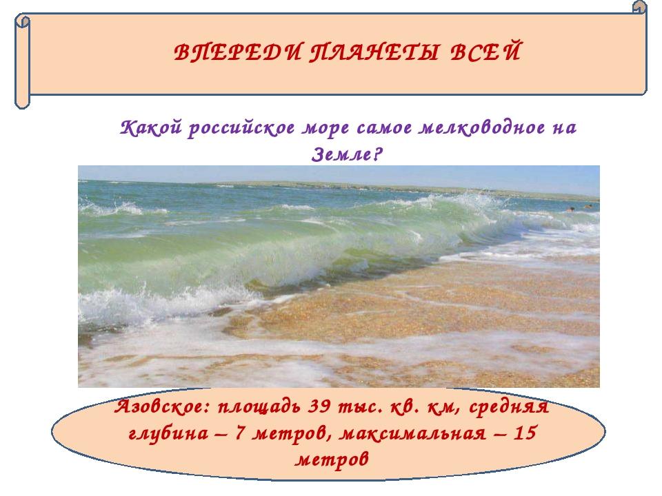 ВПЕРЕДИ ПЛАНЕТЫ ВСЕЙ Какой российское море самое мелководное на Земле? Азовск...