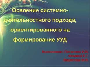 Выполнили: Потапова И.В. Фомина Е.Г. Вирясова М.В. Освоение системно-деятельн