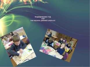 Формирование УУД или Как научить ребенка учиться?