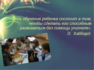 «Цель обучения ребенка состоит в том, чтобы сделать его способным развиватьс