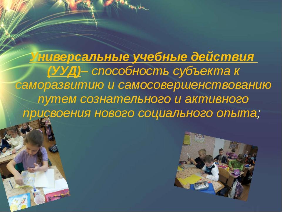 Универсальные учебные действия (УУД)– способность субъекта к саморазвитию и...