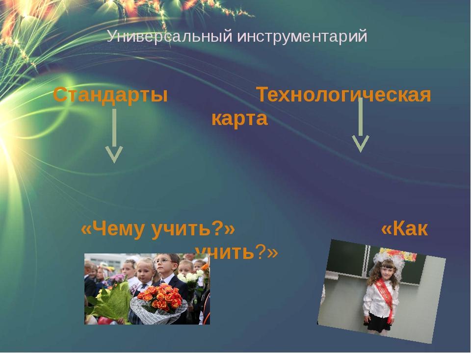 Универсальный инструментарий Стандарты Технологическая карта «Чему учить?» «К...