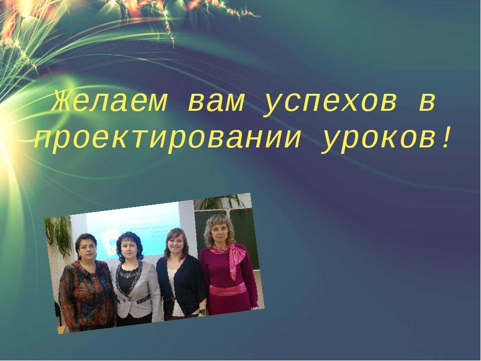 Желаем вам успехов в проектировании уроков!