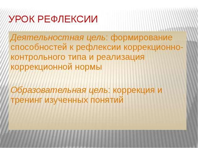 УРОК РЕФЛЕКСИИ Деятельностная цель: формирование способностей к рефлексии кор...