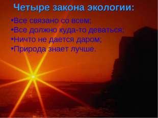 Все связано со всем; Все должно куда-то деваться; Ничто не дается даром; Прир