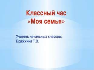 Классный час «Моя семья» Учитель начальных классов: Бражкина Т.В.